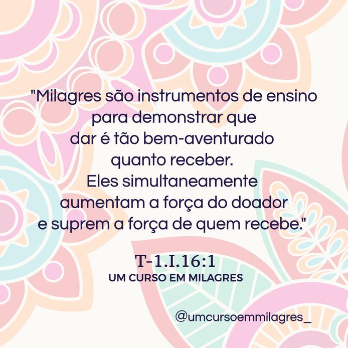 """""""Milagres são instrumentos de ensino para demonstrar que dar é tão bem-aventuradoquanto receber. Eles simultaneamente aumentam a força do doador e suprem a força de quem recebe.""""  T-1.I.16:1 UM CURSO EM MILAGRES"""