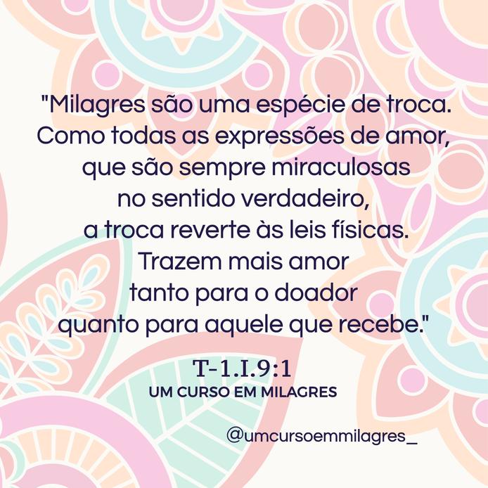 """""""Milagres são uma espécie de troca. Como todas as expressões de amor, que são sempre miraculosas no sentido verdadeiro, a troca reverte às leis físicas. Trazem mais amor tanto para o doador quanto para aquele que recebe.""""  T-1.I.9:1 UM CURSO EM MILAGRES"""