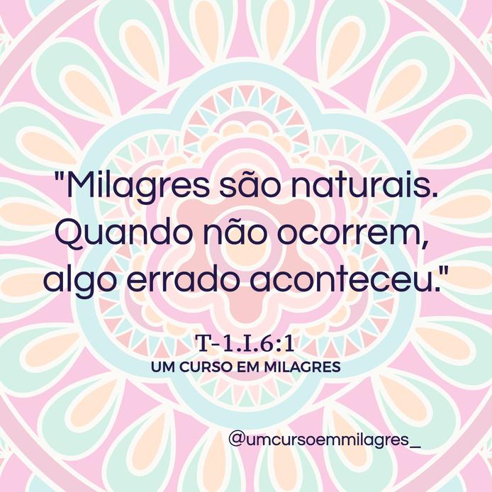 """""""Milagres são naturais. Quando não ocorrem, algo errado aconteceu.""""   T-1.I.6:1UM CURSO EM MILAGRES"""